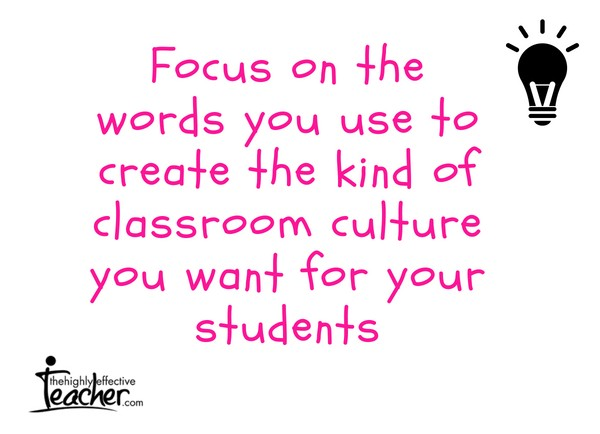 Focus on the words you use to create the kind of classroom culture you want for your students