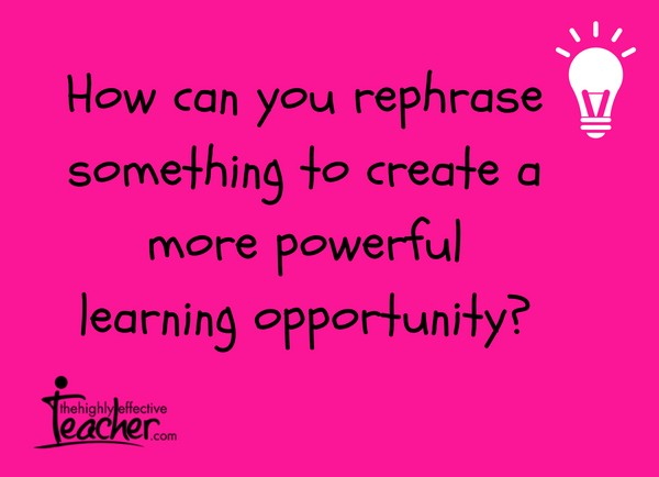 How can you rephrase something to create a more powerful learning opportunity