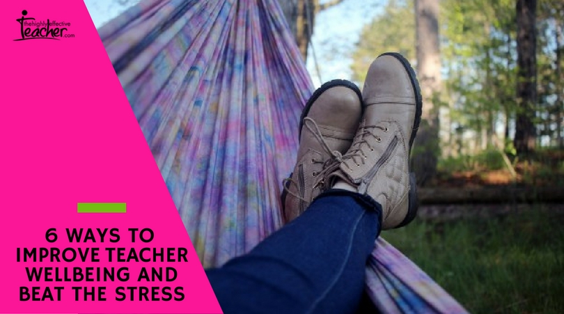 6 WAYS TO IMPROVE TEACHER WELLBEING AND BEAT THE STRESS