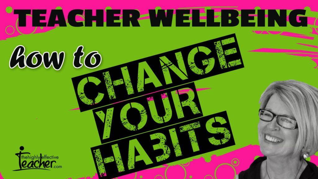How to Change Your Habits to Improve Teacher Wellbeing